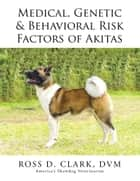 Medical, Genetic & Behavioral Risk Factors of Akitas ebook by Ross D. Clark DVM