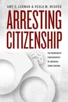 Arresting Citizenship ebook by Amy E. Lerman,Vesla M. Weaver
