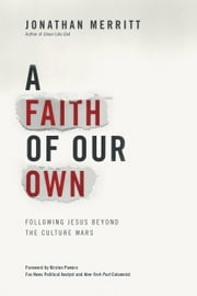 A Faith of Our Own - Following Jesus Beyond the Culture Wars ebook by Jonathan Merritt