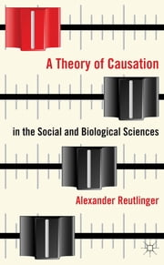 A Theory of Causation in the Social and Biological Sciences ebook by Dr Alexander Reutlinger