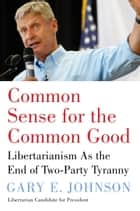 Common Sense for the Common Good ebook by Gary E. Johnson