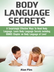 Body Language Secrets: 8 Surprisingly Effective Ways To Read Body Language. Learn Body Language Secrets including BONUS Chapter on Body Language of Love! ebook by Alan Pies