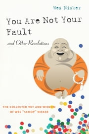 "You Are Not Your Fault and Other Revelations - The Collected Wit and Wisdom of Wes ""Scoop"" Nisker ebook by Wes ""Scoop"" Nisker"