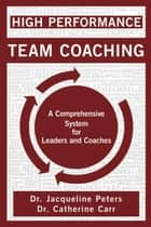 High Performance Team Coaching ebook by Dr. Jacqueline Peters, B.Sc., M.Ed., DProf, PCC, CHRP,Dr. Catherine Carr, B.Sc., M.Ed., DProf, PCC, RCC