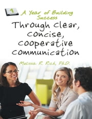 A Year of Building Success Through Clear, Concise, Cooperative Communication ebook by Melissa R. Rich, Ph.D.