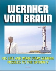 Wernher von Braun: His Life and Work from German Missiles to the Saturn V Moon Rocket - An Expansive Compilation of Authoritative NASA History Documents and Selections ebook by Progressive Management