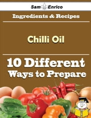 10 Ways to Use Chilli Oil (Recipe Book) ebook by Loria Mcfarland,Sam Enrico