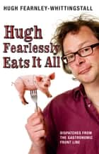 Hugh Fearlessly Eats It All - Dispatches from the Gastronomic Front Line ebook by Hugh Fearnley-Whittingstall