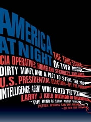America at Night - The True Story of Two Rogue CIA Operatives, Homeland Security Failures, DirtyMon ey, and a Plot to Steal the 2004 U.S. Presidential Election--by the FormerIntel ebook by Larry J. Kolb