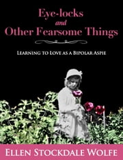 Eye-locks and Other Fearsome Things: Learning to Love as a Bipolar Aspie ebook by Ellen Stockdale Wolfe