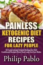 Painless Ketogenic Diet Recipes For Lazy People: 50 Simple Kategonic Diet Cookbook Recipes Even Your Lazy Ass Can Make ebook by Phillip Pablo