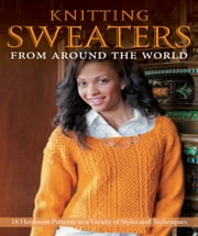Knitting Sweaters from Around the World - 18 Heirloom Patterns in a Variety of Styles and Techniques ebook by Kari Cornell