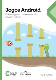 Jogos Android: Crie um game do zero usando classes nativas ebook by Felipe Torres