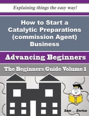 How to Start a Catalytic Preparations (commission Agent) Business (Beginners Guide) ebook by Glennis Pressley,Sam Enrico