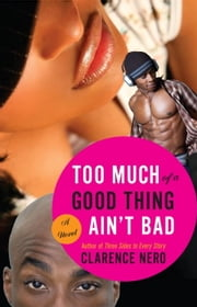 Too Much of a Good Thing Ain't Bad ebook by Clarence Nero