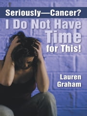 Seriously—Cancer? I Do Not Have Time for This! ebook by Lauren Graham