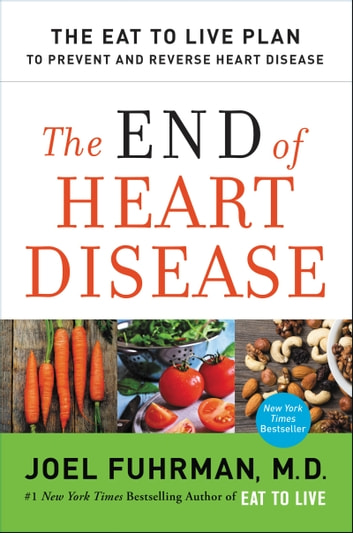 The End of Heart Disease - The Eat to Live Plan to Prevent and Reverse Heart Disease eBook by Joel Fuhrman M.D.