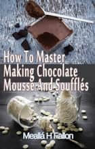 How To Master Making Chocolate Mousse And Soufflés ebook by