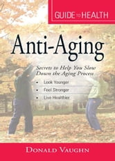"Your Guide to Health: Anti-Aging: ""Secrets to Help You Slow Down the Aging Process"" ebook by Donald Vaughn"