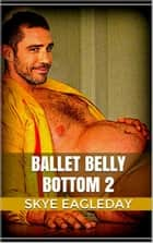 Ballet Belly Bottom 2 - Ballet Belly Bottom, #1 ebook by Skye Eagleday