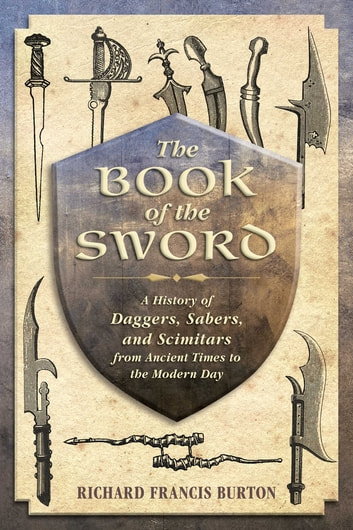 The Book of the Sword - A History of Daggers, Sabers, and Scimitars from Ancient Times to the Modern Day ebook by Richard Francis Burton