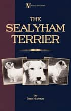 The Sealyham Terrier - His Origin, History, Show Points and Uses as a Sporting Dog - How to Breed, Select, Rear, and Prepare for Exhibition ebook by Theo Marples