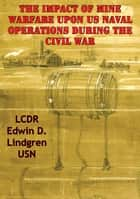 The Impact Of Mine Warfare Upon US Naval Operations During The Civil War ebook by LCDR Edwin D. Lindgren USN