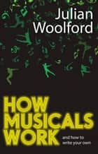 How Musicals Work - And How to Write Your Own eBook by Julian Woolford