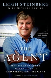 The Agent - My 40-Year Career Making Deals and Changing the Game ebook by Leigh Steinberg,Michael Arkush