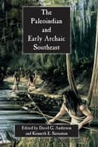 The Paleoindian and Early Archaic Southeast ebook by David G. Anderson, Michael F. Johnson, Lisa D. O'Steen,...