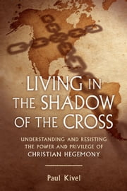 Living in the Shadow of the Cross - Understanding and Resisting the Power of Christian Hegemony ebook by Paul Kivel