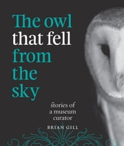 The Owl That Fell from the Sky: Stories of a Museum Curator ebook by Brian Gill