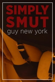 Simply Smut - The Dirtiest Stories from Quickies in New York ebook by Guy New York