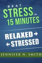 Beat Stress In 15 Minutes ebook by Jennifer N. Smith