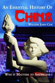 An Essential History of China: Why it Matters to Americans ebook by William John Cox