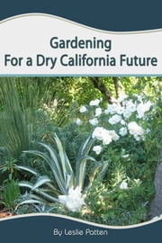 Gardening for a Dry California Future ebook by Leslie Patten