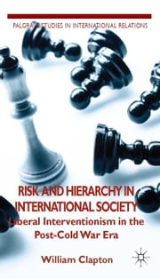 Risk and Hierarchy in International Society - Liberal Interventionism in the Post-Cold War Era ebook by W. Clapton