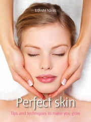 Perfect skin - Tips and Techniques to Make You Glow ebook by Infinite Ideas