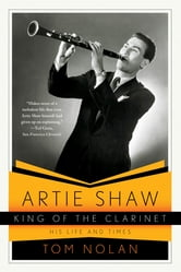 Artie Shaw, King of the Clarinet: His Life and Times ebook by Tom Nolan