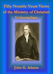 Fifty Notable Years Views of the Ministry of Christian Universalism ebook by John G. Adams