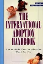The International Adoption Handbook - How to Make Foreign Adoption Work for You ebook by Myra Alperson