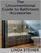 The Unconventional Guide to Bathroom Accessories ebook by Linda Steiner