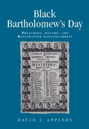 Black Bartholomews Day: Preaching, polemic and Restoration nonconformity ebook by David J. Appleby