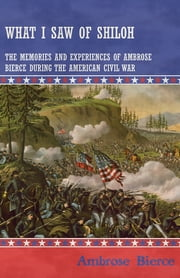 What I Saw of Shiloh -The Memories and Experiences of Ambrose Bierce During the American Civil War ebook by Ambrose Bierce