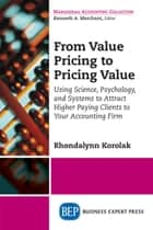 From Value Pricing to Pricing Value - Using Science, Psychology, and Systems to Attract Higher Paying Clients to Your Accounting Firm ebook by Rhondalynn Korolak