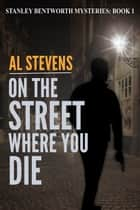 On the Street Where You Die - Stanley Bentworth mysteries, #1 ebook by Al Stevens