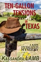 Ten-Gallon Tensions in Texas - A Kate on Vacation Mystery, #3 ebook by Kassandra Lamb