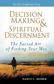 Decision Making & Spiritual Discernment - The Sacred Art of Finding Your Way ebook by Nancy L. Bieber