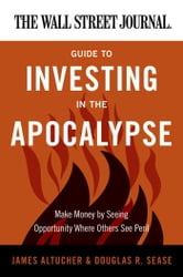 The Wall Street Journal Guide to Investing in the Apocalypse - Make Money by Seeing Opportunity Where Others See Peril ebook by James Altucher,Douglas R. Sease