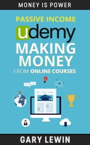 Passive Income : Udemy Making Money from Online Courses : Learn the SECRET how to Make Udemy Online Courses that can Generated Passive Income Automation - MONEY IS POWER, #10 ebook by Gary Lewin